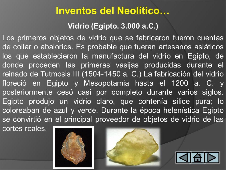 Inventos del Neolítico… Vidrio (Egipto. 3.000 a.C.) Los primeros objetos de vidrio que se fabricaron fueron cuentas de collar o abalorios. Es probable