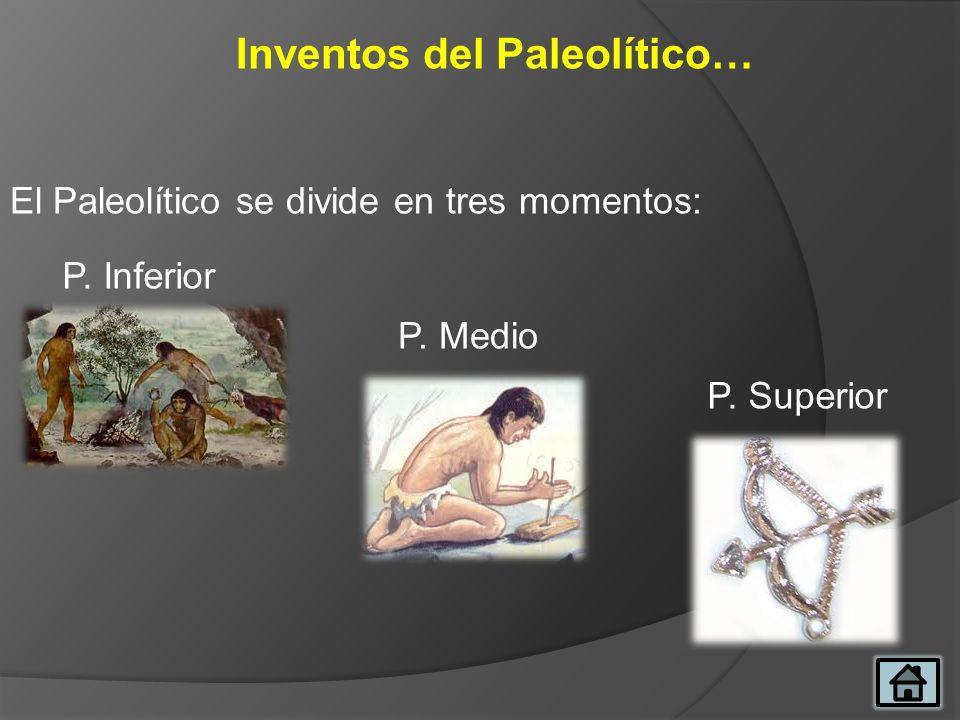 Inventos del Paleolítico… El Paleolítico se divide en tres momentos: P. Inferior P. Medio P. Superior