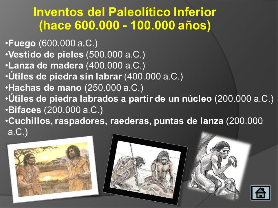 Inventos del Paleolítico Inferior (hace 600.000 - 100.000 años) Fuego (600.000 a.C.) Vestido de pieles (500.000 a.C.) Lanza de madera (400.000 a.C.) Ú