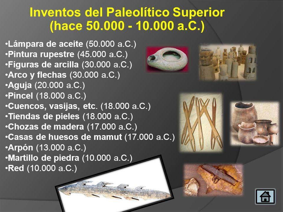 Inventos del Paleolítico Superior (hace 50.000 - 10.000 a.C.) Lámpara de aceite (50.000 a.C.) Pintura rupestre (45.000 a.C.) Figuras de arcilla (30.00