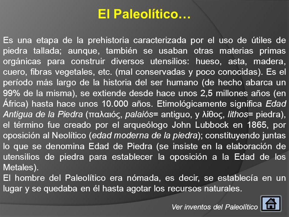 El Paleolítico… Es una etapa de la prehistoria caracterizada por el uso de útiles de piedra tallada; aunque, también se usaban otras materias primas o