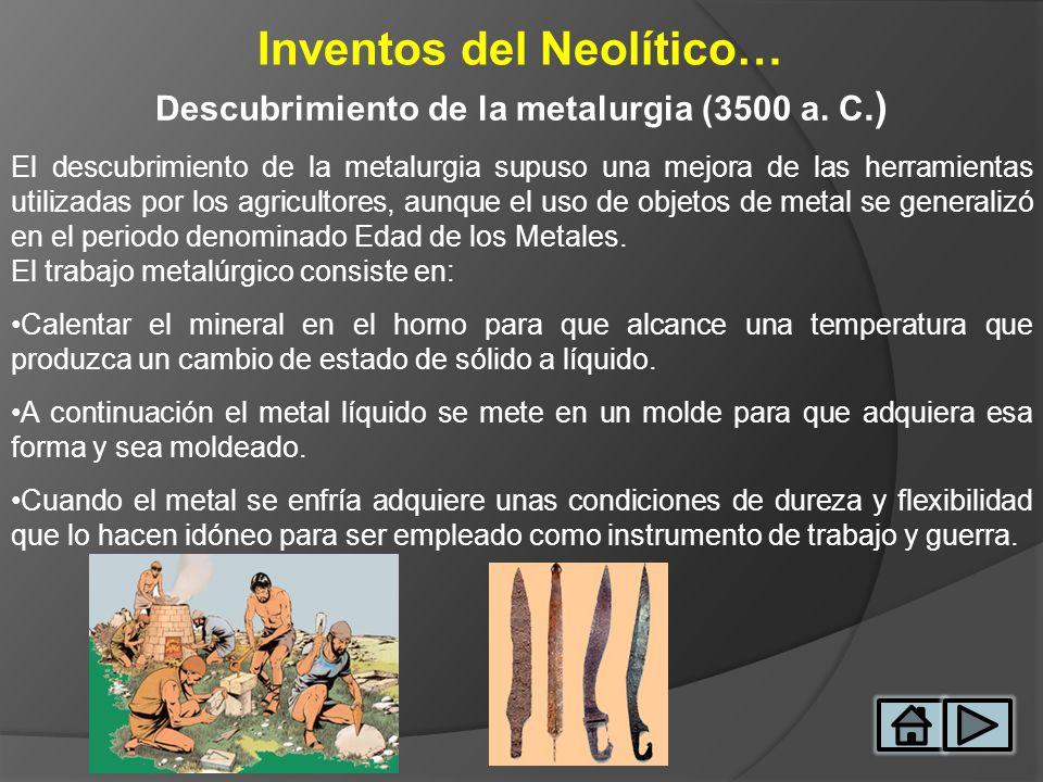 Inventos del Neolítico… Descubrimiento de la metalurgia (3500 a. C.) El descubrimiento de la metalurgia supuso una mejora de las herramientas utilizad