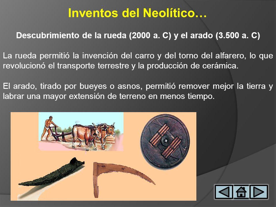 Inventos del Neolítico… Descubrimiento de la rueda (2000 a. C) y el arado (3.500 a. C) La rueda permitió la invención del carro y del torno del alfare