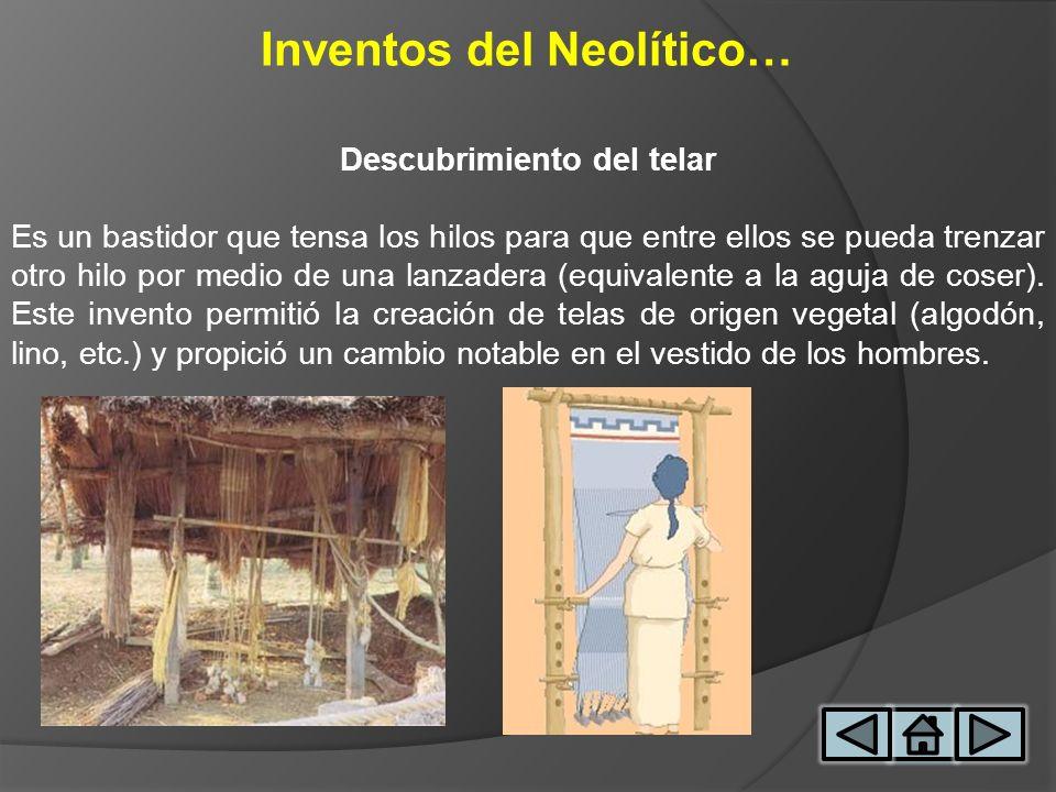 Inventos del Neolítico… Descubrimiento del telar Es un bastidor que tensa los hilos para que entre ellos se pueda trenzar otro hilo por medio de una l