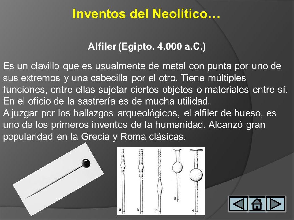 Inventos del Neolítico… Alfiler (Egipto. 4.000 a.C.) Es un clavillo que es usualmente de metal con punta por uno de sus extremos y una cabecilla por e