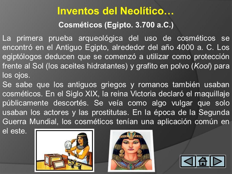 Inventos del Neolítico… Cosméticos (Egipto. 3.700 a.C.) La primera prueba arqueológica del uso de cosméticos se encontró en el Antiguo Egipto, alreded