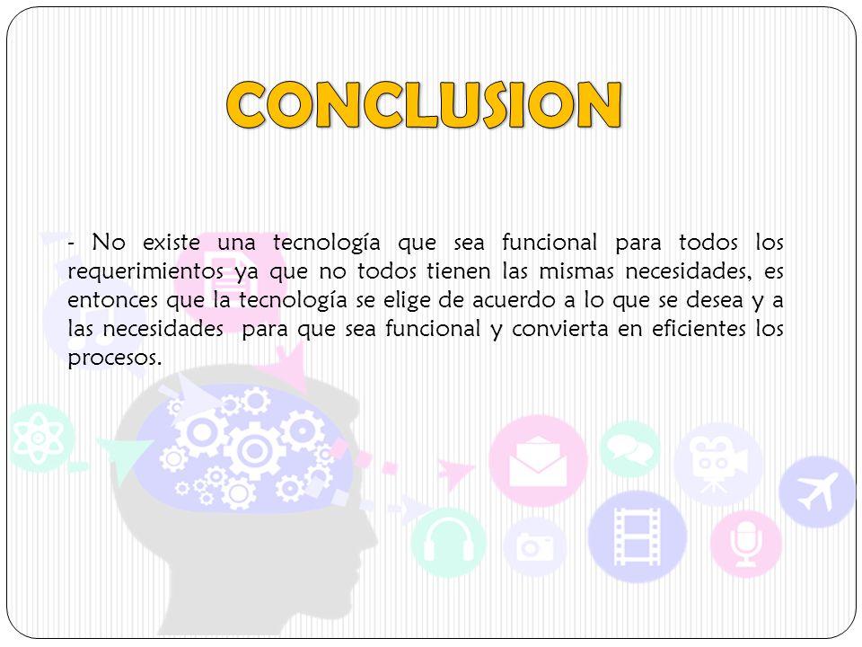 - No existe una tecnología que sea funcional para todos los requerimientos ya que no todos tienen las mismas necesidades, es entonces que la tecnologí