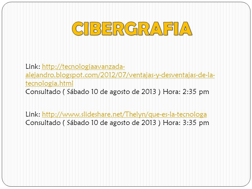 Link: http://tecnologiaavanzada- alejandro.blogspot.com/2012/07/ventajas-y-desventajas-de-la- tecnologia.htmlhttp://tecnologiaavanzada- alejandro.blogspot.com/2012/07/ventajas-y-desventajas-de-la- tecnologia.html Consultado ( Sábado 10 de agosto de 2013 ) Hora: 2:35 pm Link: http://www.slideshare.net/Thelyn/que-es-la-tecnologahttp://www.slideshare.net/Thelyn/que-es-la-tecnologa Consultado ( Sábado 10 de agosto de 2013 ) Hora: 3:35 pm