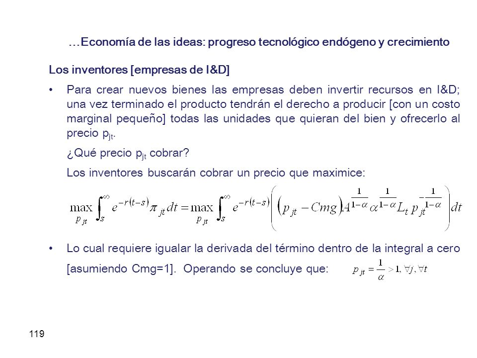 119 …Economía de las ideas: progreso tecnológico endógeno y crecimiento Los inventores [empresas de I&D] Para crear nuevos bienes las empresas deben i