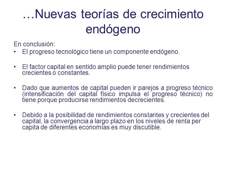 …Nuevas teorías de crecimiento endógeno En conclusión: El progreso tecnológico tiene un componente endógeno. El factor capital en sentido amplio puede