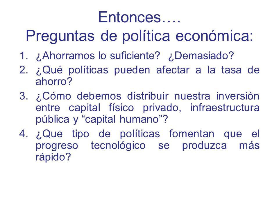Entonces…. Preguntas de política económica: 1.¿Ahorramos lo suficiente? ¿Demasiado? 2.¿Qué políticas pueden afectar a la tasa de ahorro? 3.¿Cómo debem