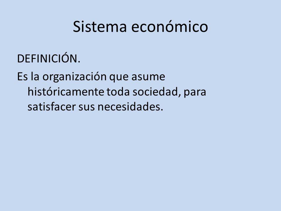 Sistema económico DEFINICIÓN. Es la organización que asume históricamente toda sociedad, para satisfacer sus necesidades.