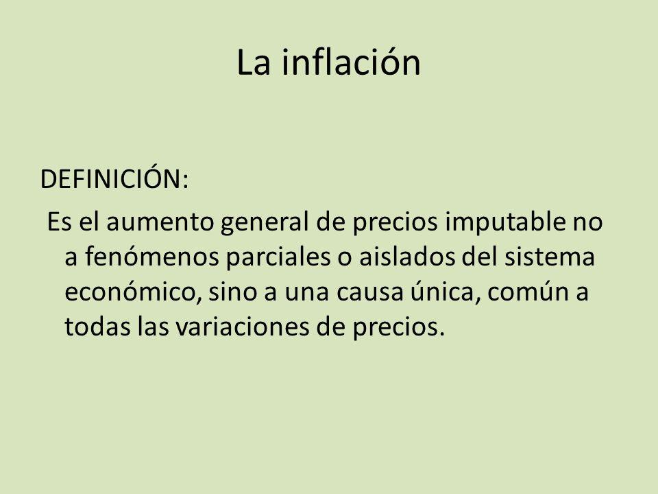 La inflación DEFINICIÓN: Es el aumento general de precios imputable no a fenómenos parciales o aislados del sistema económico, sino a una causa única,