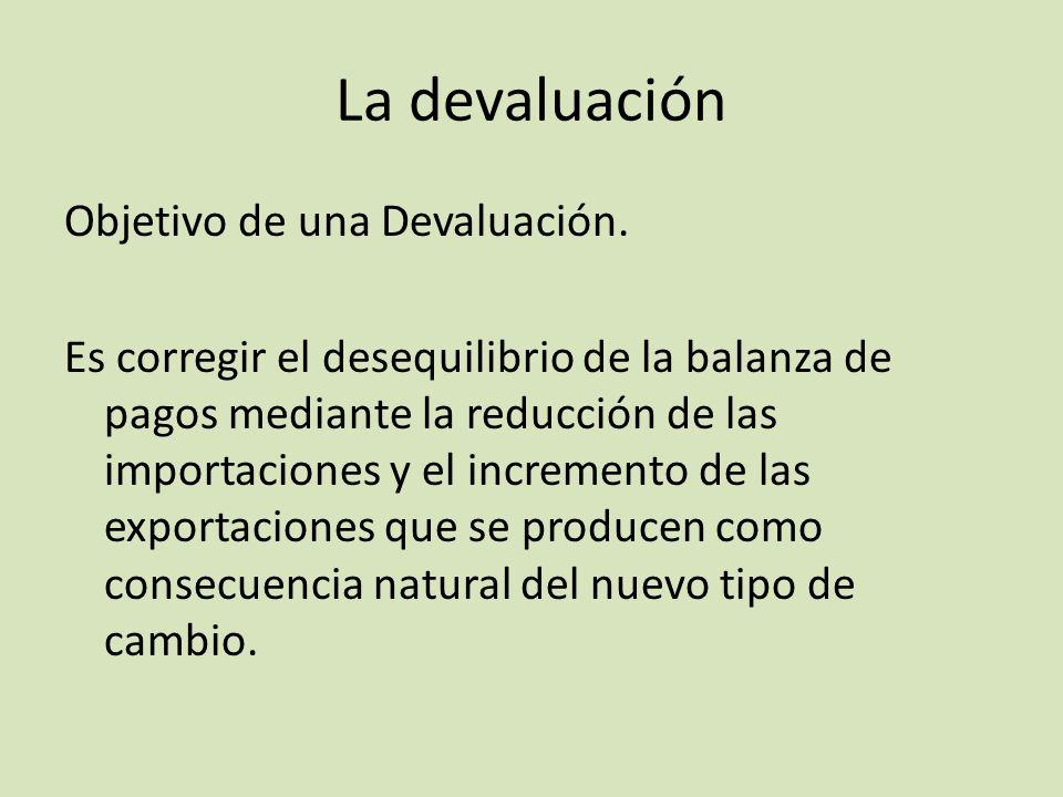 La devaluación Objetivo de una Devaluación. Es corregir el desequilibrio de la balanza de pagos mediante la reducción de las importaciones y el increm