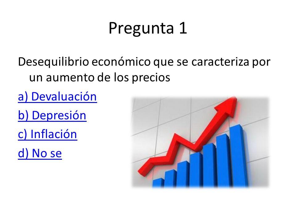 Pregunta 1 Desequilibrio económico que se caracteriza por un aumento de los precios a) Devaluación b) Depresión c) Inflación d) No se