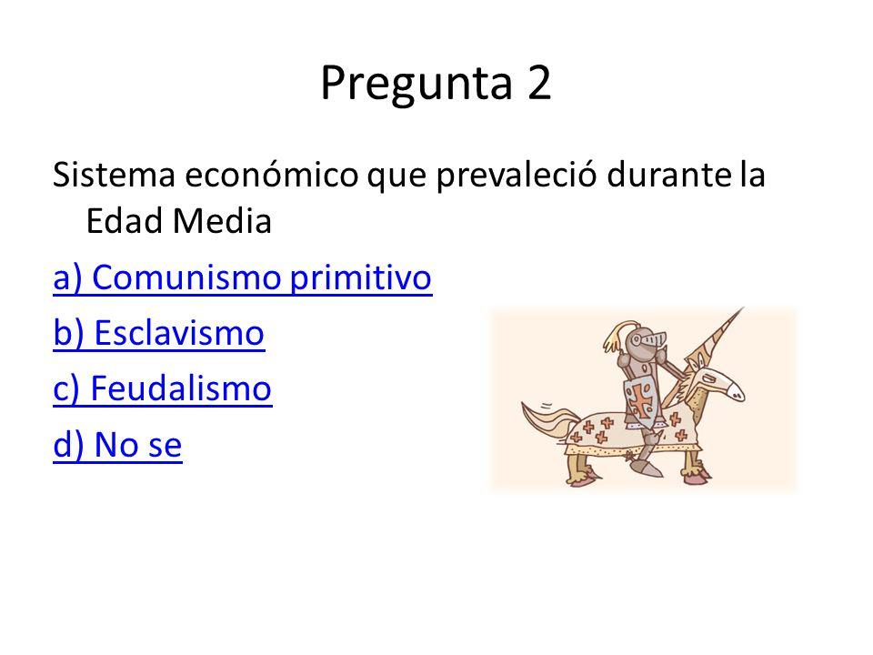 Pregunta 2 Sistema económico que prevaleció durante la Edad Media a) Comunismo primitivo b) Esclavismo c) Feudalismo d) No se