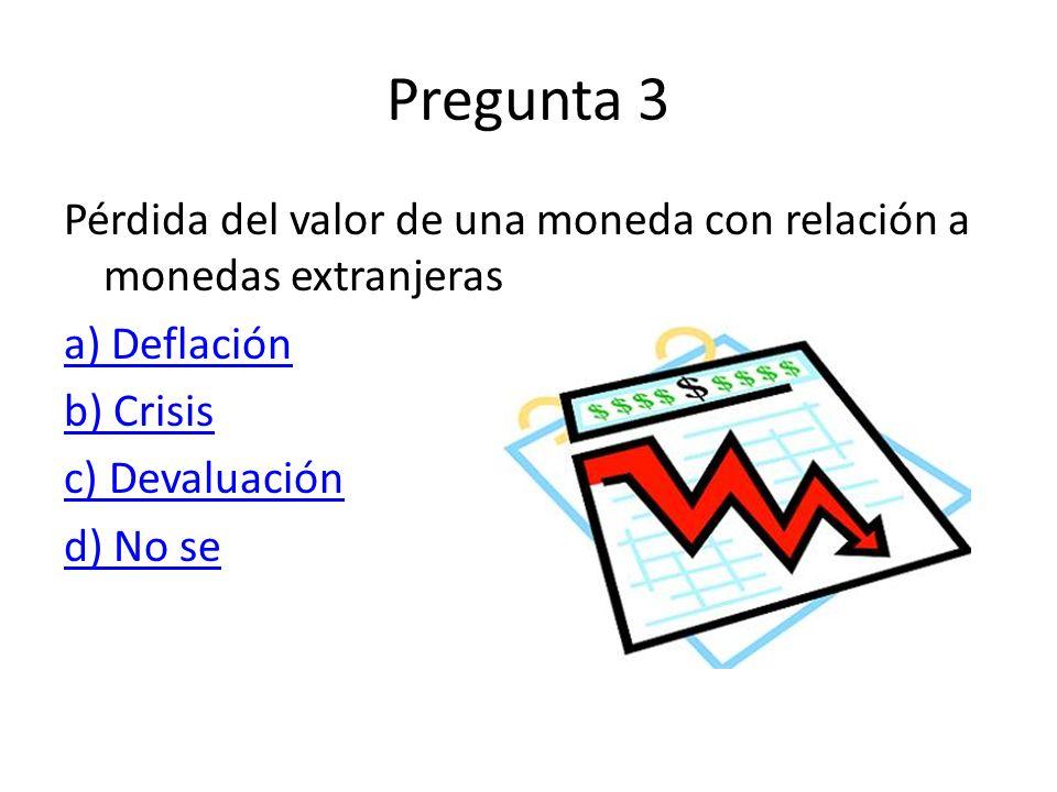 Pregunta 3 Pérdida del valor de una moneda con relación a monedas extranjeras a) Deflación b) Crisis c) Devaluación d) No se