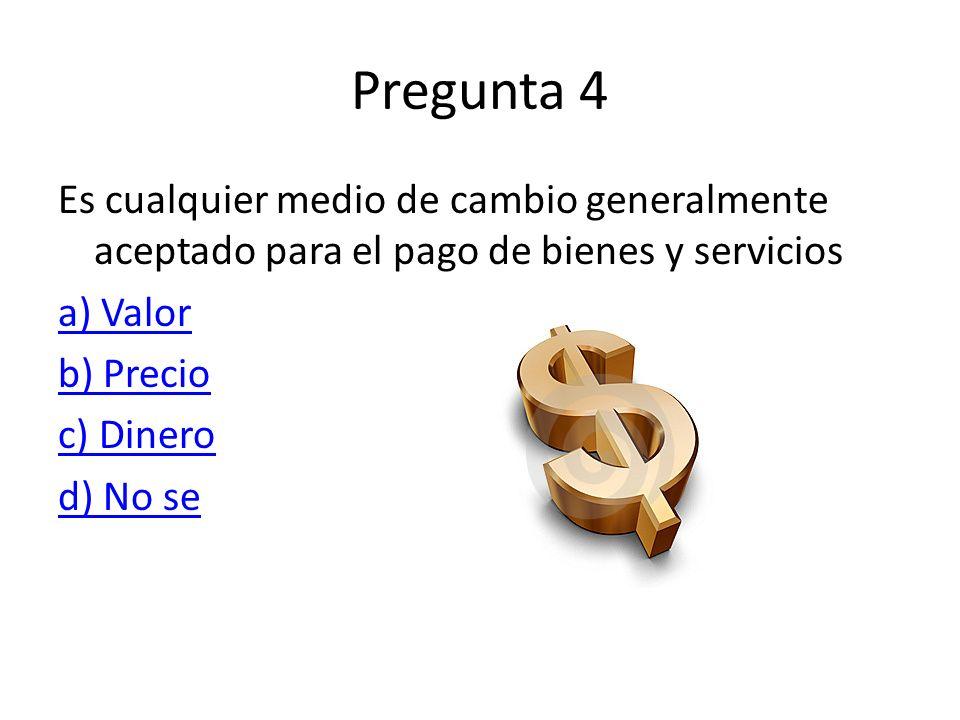 Pregunta 4 Es cualquier medio de cambio generalmente aceptado para el pago de bienes y servicios a) Valor b) Precio c) Dinero d) No se