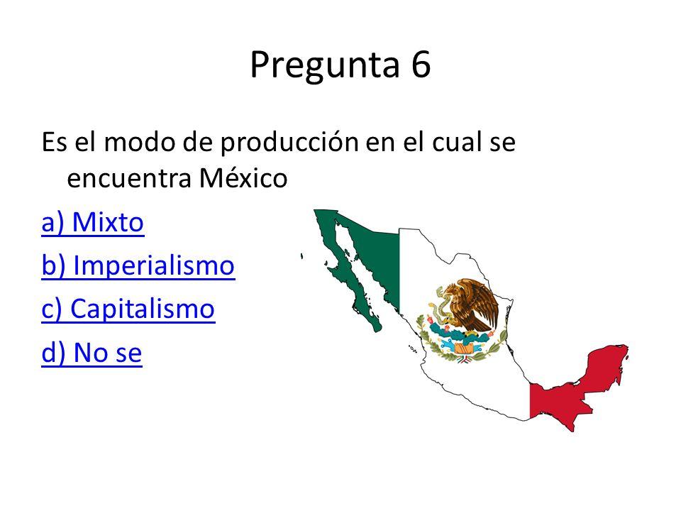 Pregunta 6 Es el modo de producción en el cual se encuentra México a) Mixto b) Imperialismo c) Capitalismo d) No se