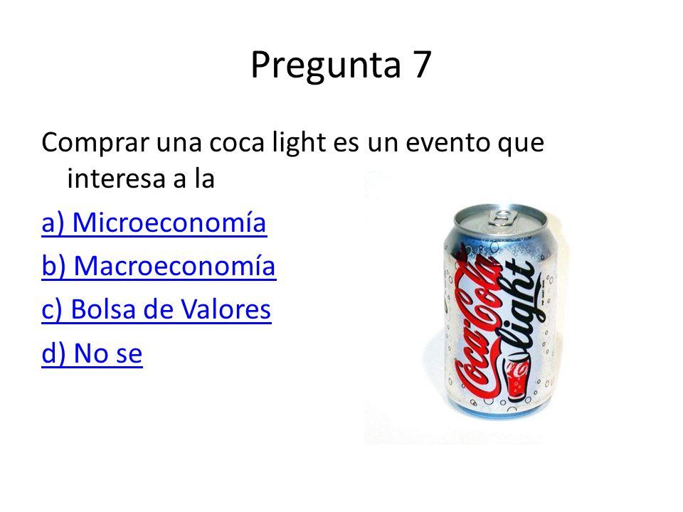 Pregunta 7 Comprar una coca light es un evento que interesa a la a) Microeconomía b) Macroeconomía c) Bolsa de Valores d) No se