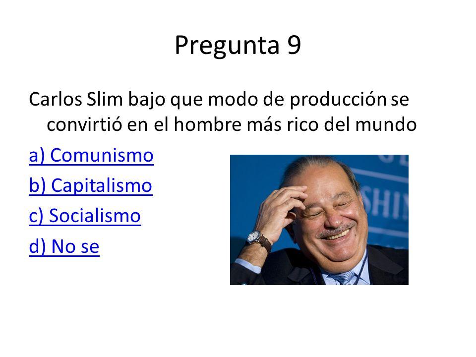 Pregunta 9 Carlos Slim bajo que modo de producción se convirtió en el hombre más rico del mundo a) Comunismo b) Capitalismo c) Socialismo d) No se