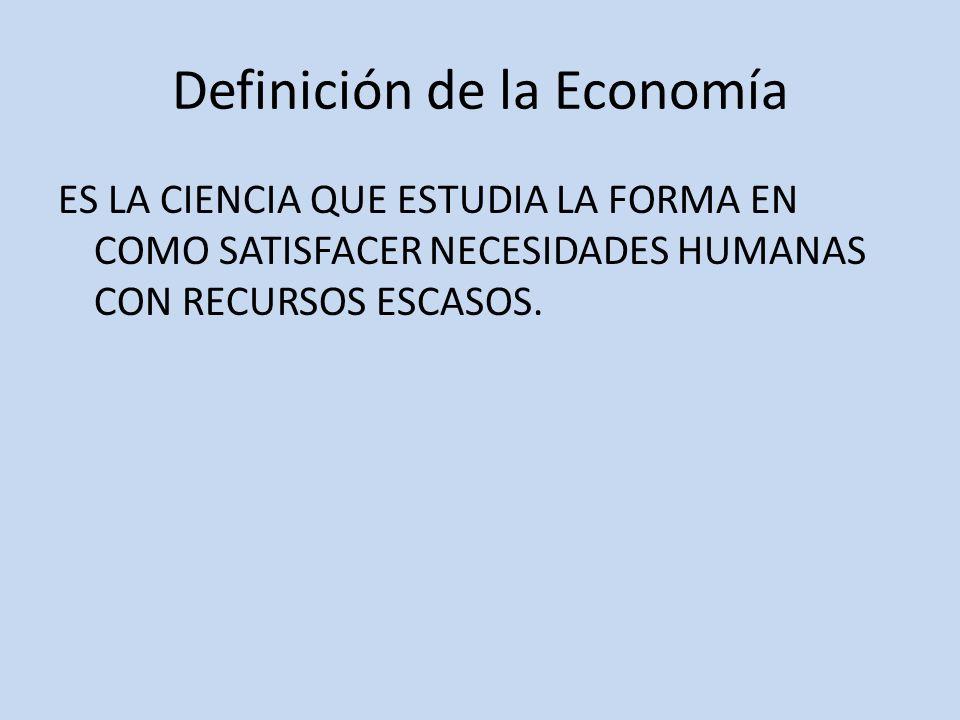 Definición de la Economía ES LA CIENCIA QUE ESTUDIA LA FORMA EN COMO SATISFACER NECESIDADES HUMANAS CON RECURSOS ESCASOS.