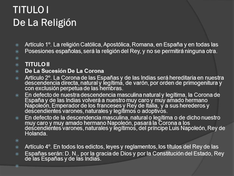 TITULO I De La Religión Artículo 1º. La religión Católica, Apostólica, Romana, en España y en todas las Posesiones españolas, será la religión del Rey