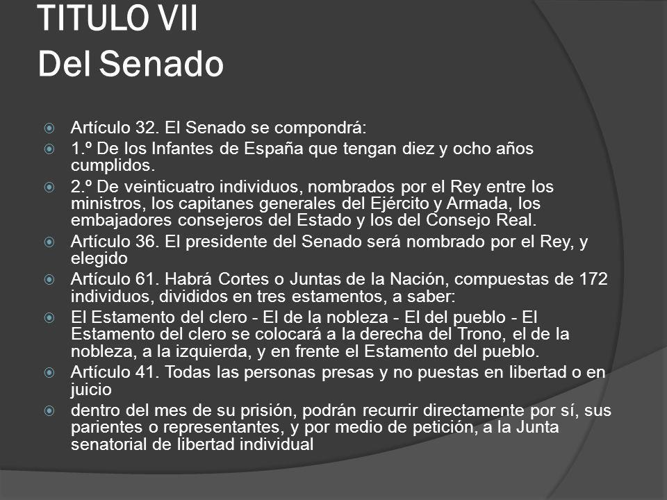 TITULO VII Del Senado Artículo 32. El Senado se compondrá: 1.º De los Infantes de España que tengan diez y ocho años cumplidos. 2.º De veinticuatro in