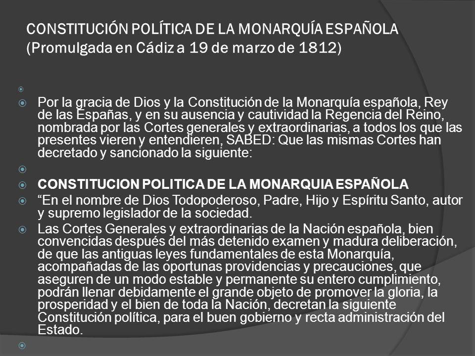CONSTITUCIÓN POLÍTICA DE LA MONARQUÍA ESPAÑOLA (Promulgada en Cádiz a 19 de marzo de 1812) Por la gracia de Dios y la Constitución de la Monarquía esp