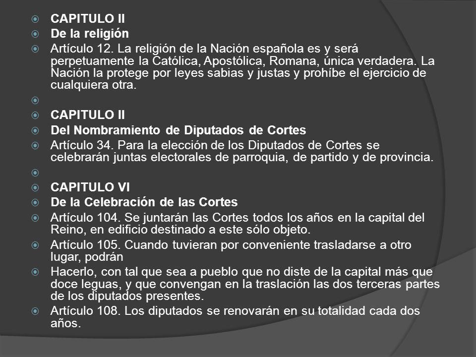 CAPITULO II De la religión Artículo 12. La religión de la Nación española es y será perpetuamente la Católica, Apostólica, Romana, única verdadera. La