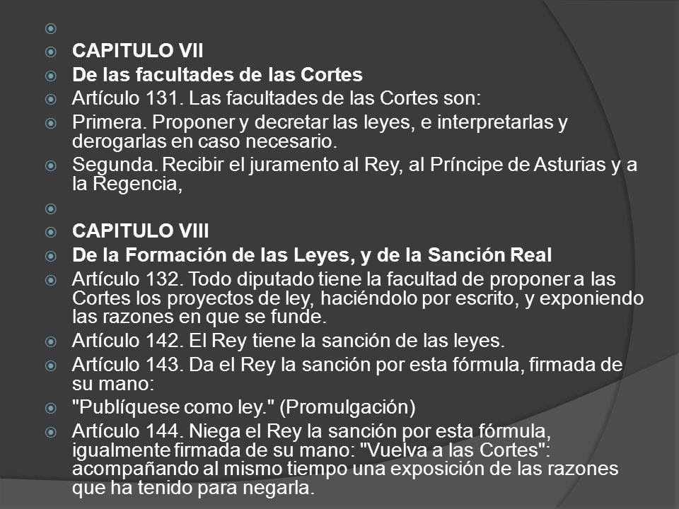 CAPITULO VII De las facultades de las Cortes Artículo 131. Las facultades de las Cortes son: Primera. Proponer y decretar las leyes, e interpretarlas
