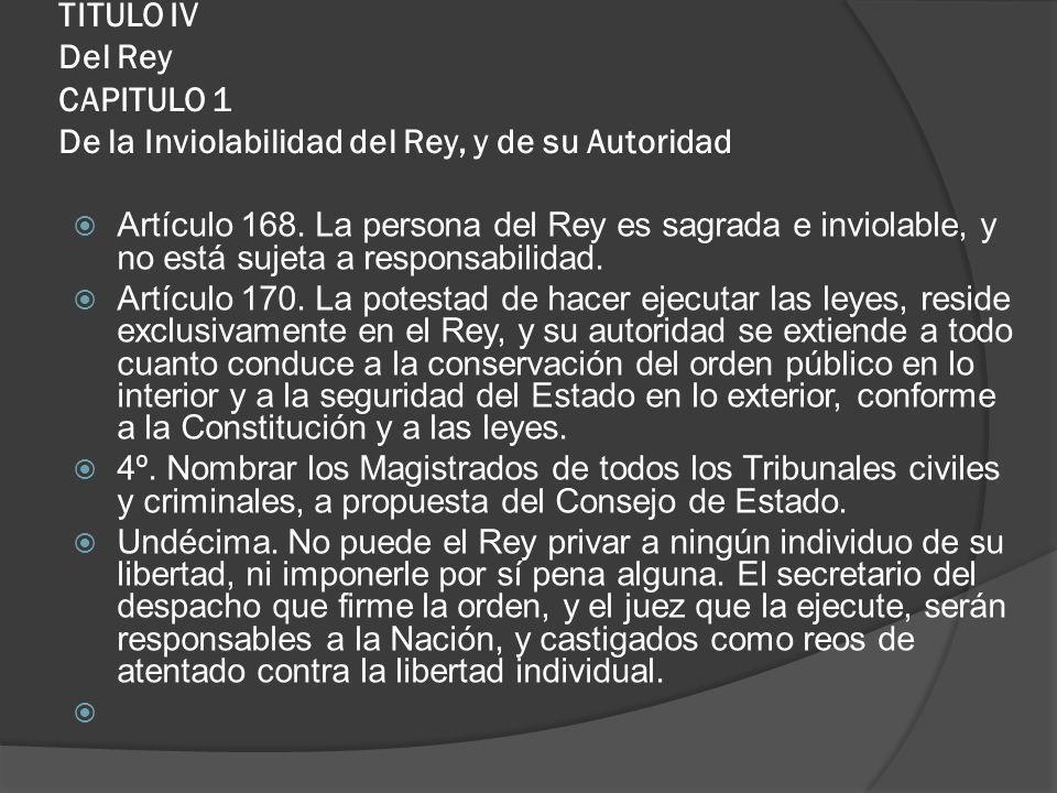 TITULO IV Del Rey CAPITULO 1 De la Inviolabilidad del Rey, y de su Autoridad Artículo 168. La persona del Rey es sagrada e inviolable, y no está sujet