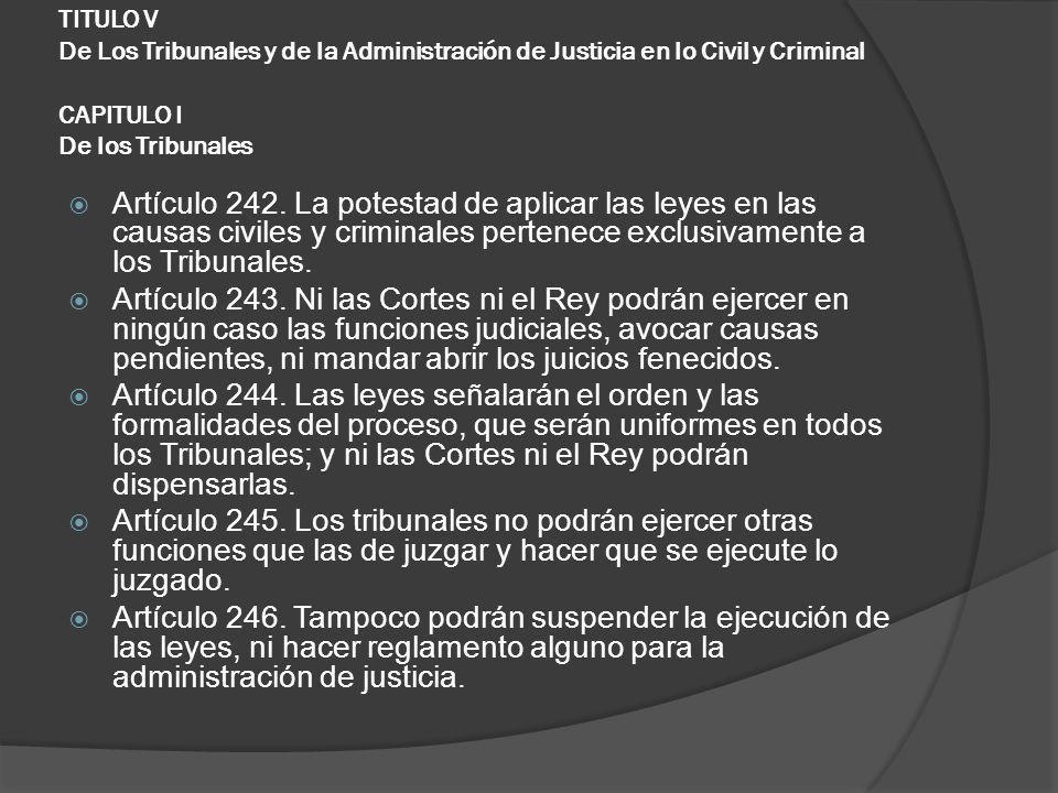 TITULO V De Los Tribunales y de la Administración de Justicia en lo Civil y Criminal CAPITULO I De los Tribunales Artículo 242. La potestad de aplicar