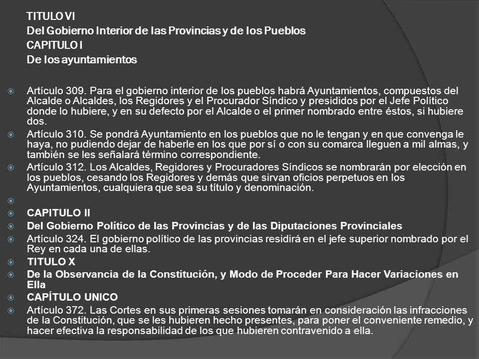TITULO VI Del Gobierno Interior de las Provincias y de los Pueblos CAPITULO I De los ayuntamientos Artículo 309. Para el gobierno interior de los pueb