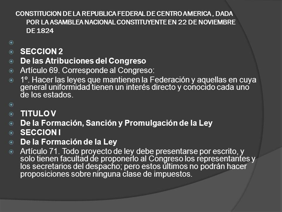 CONSTITUCION DE LA REPUBLICA FEDERAL DE CENTRO AMERICA, DADA POR LA ASAMBLEA NACIONAL CONSTITUYENTE EN 22 DE NOVIEMBRE DE 1824 SECCION 2 De las Atribu