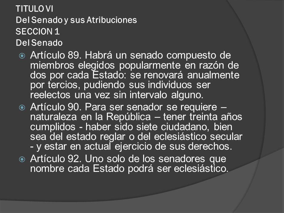 TITULO VI Del Senado y sus Atribuciones SECCION 1 Del Senado Artículo 89. Habrá un senado compuesto de miembros elegidos popularmente en razón de dos
