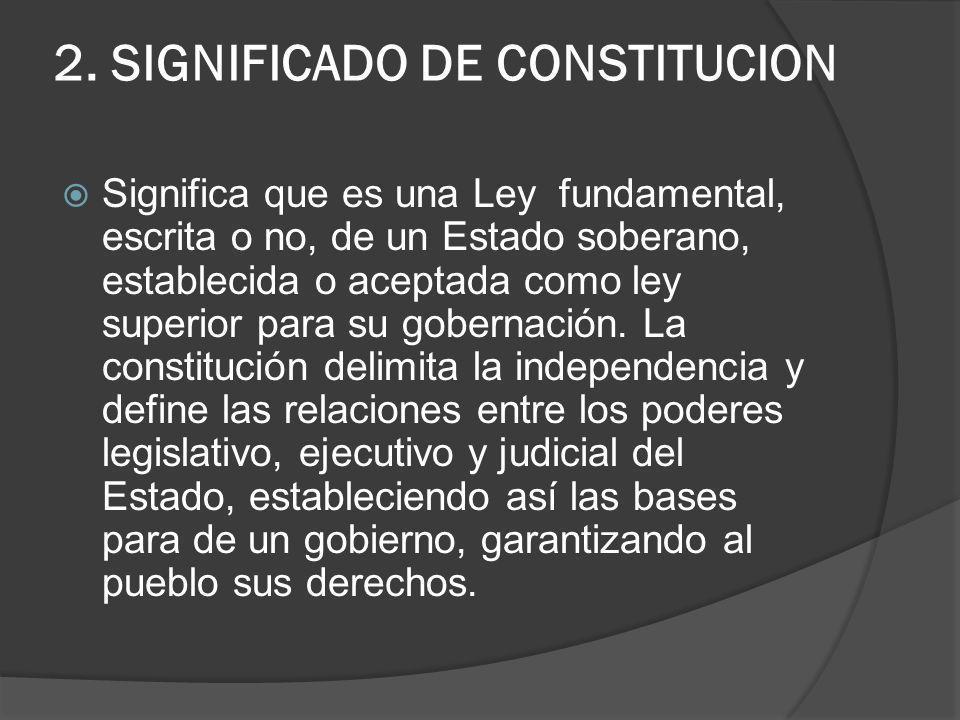 2. SIGNIFICADO DE CONSTITUCION Significa que es una Ley fundamental, escrita o no, de un Estado soberano, establecida o aceptada como ley superior par