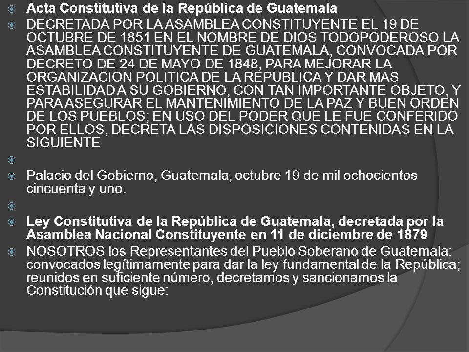 Acta Constitutiva de la República de Guatemala DECRETADA POR LA ASAMBLEA CONSTITUYENTE EL 19 DE OCTUBRE DE 1851 EN EL NOMBRE DE DIOS TODOPODEROSO LA A