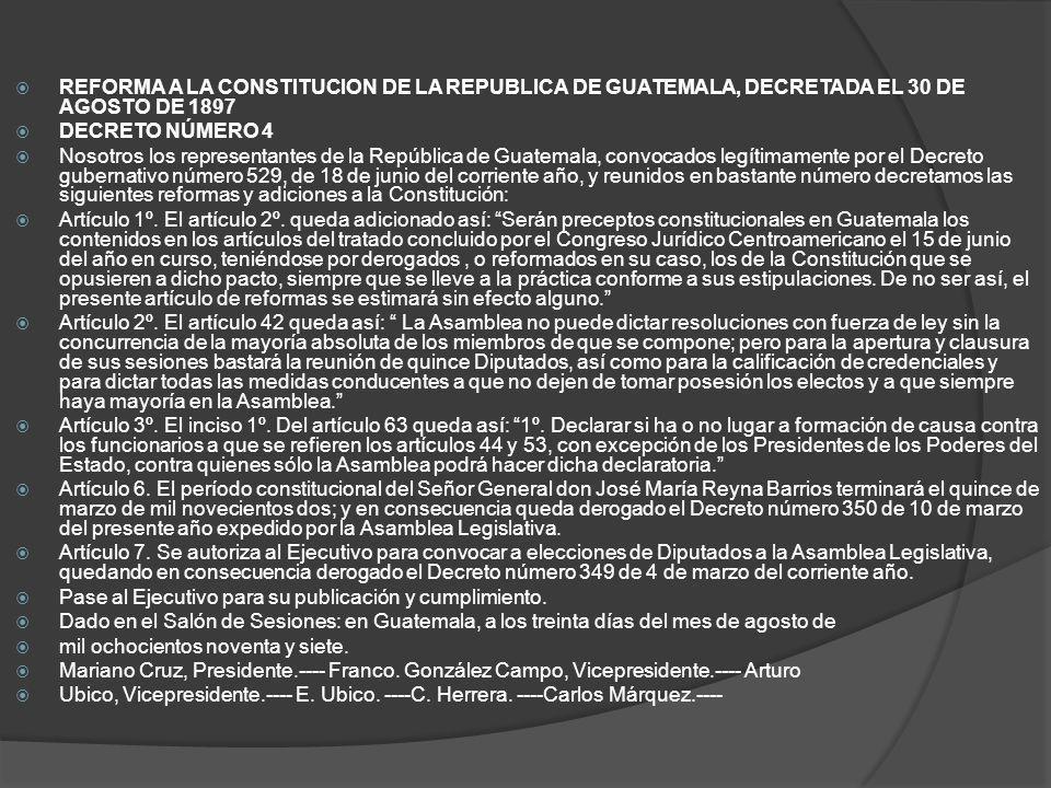 REFORMA A LA CONSTITUCION DE LA REPUBLICA DE GUATEMALA, DECRETADA EL 30 DE AGOSTO DE 1897 DECRETO NÚMERO 4 Nosotros los representantes de la República