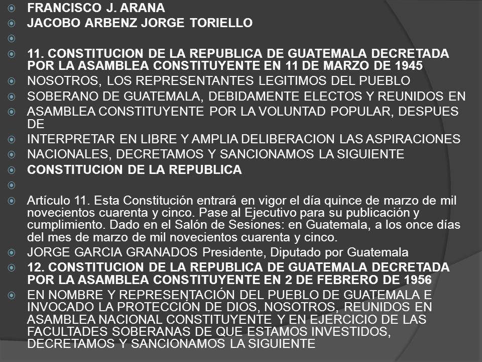 FRANCISCO J. ARANA JACOBO ARBENZ JORGE TORIELLO 11. CONSTITUCION DE LA REPUBLICA DE GUATEMALA DECRETADA POR LA ASAMBLEA CONSTITUYENTE EN 11 DE MARZO D