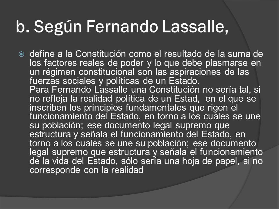 b. Según Fernando Lassalle, define a la Constitución como el resultado de la suma de los factores reales de poder y lo que debe plasmarse en un régime