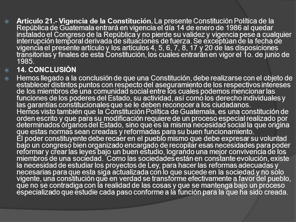 Artículo 21.- Vigencia de la Constitución. La presente Constitución Política de la República de Guatemala entrará en vigencia el día 14 de enero de 19