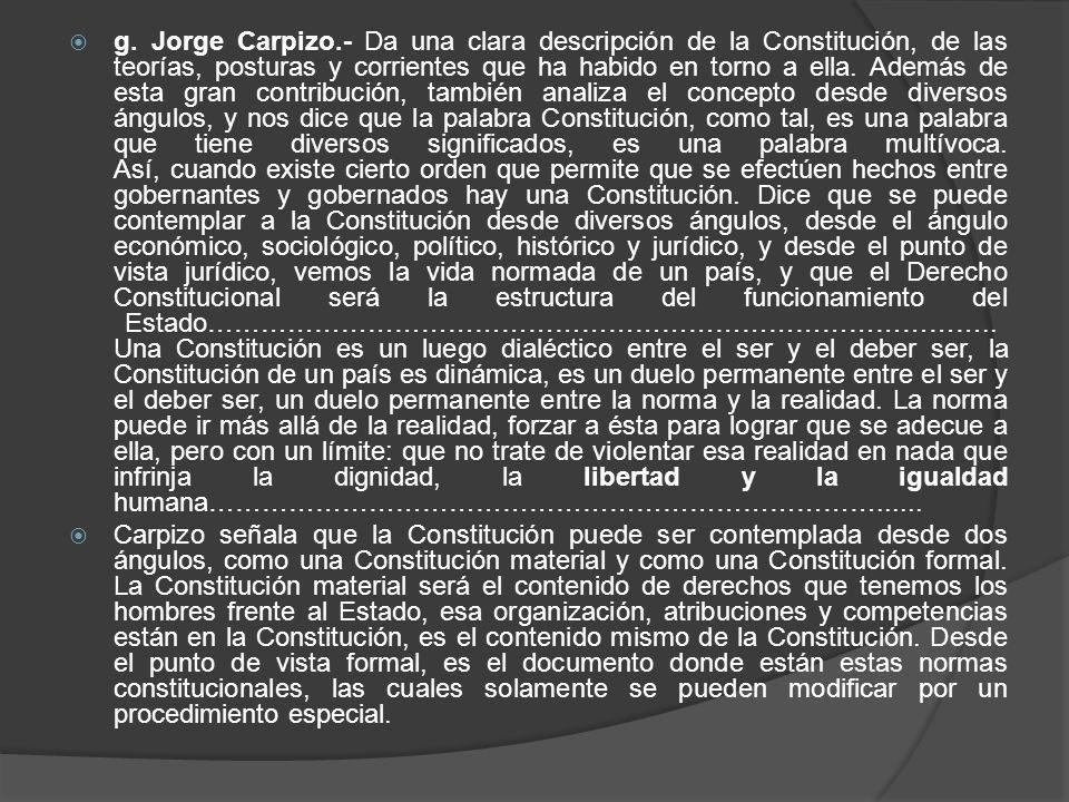 g. Jorge Carpizo.- Da una clara descripción de la Constitución, de las teorías, posturas y corrientes que ha habido en torno a ella. Además de esta gr