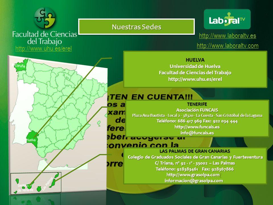 http://www.uhu.es/erel http://www.laboraltv.es http://www.laboraltv.com Nuestras Sedes TENERIFE Asociación FUNCAIS Plaza Ana Bautista - Local 2 - 38320 - La Cuesta - San Cristóbal de la Laguna Teléfono: 686 417 969 Fax: 922 034 444 http://www.funcais.esinfo@funcais.es LAS PALMAS DE GRAN CANARIAS Colegio de Graduados Sociales de Gran Canarias y Fuerteventura Colegio de Graduados Sociales de Gran Canarias y Fuerteventura C/ Triana, nº 92 - 1º - 35002 – Las Palmas Teléfono: 928383461 Fax: 928367866 http://www.grasolpa.com/ http://www.grasolpa.com/ / informacion@grasolpa.com informacion@grasolpa.com HUELVA Universidad de Huelva Facultad de Ciencias del Trabajo http://www.uhu.es/erel