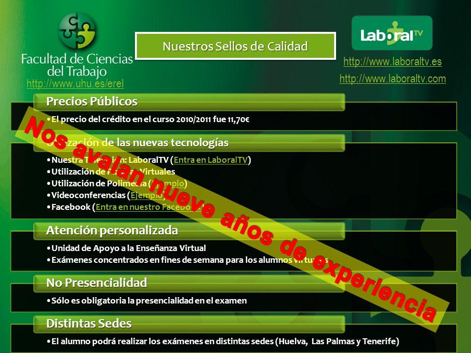 http://www.uhu.es/erel http://www.laboraltv.es http://www.laboraltv.com Nuestros Sellos de Calidad El precio del crédito en el curso 2010/2011 fue 11,70El precio del crédito en el curso 2010/2011 fue 11,70 Precios Públicos Nuestra Televisión: LaboralTV (Entra en LaboralTV)Nuestra Televisión: LaboralTV (Entra en LaboralTV)Entra en LaboralTVEntra en LaboralTV Utilización de Pizarras VirtualesUtilización de Pizarras Virtuales Utilización de Polimedia (Ejemplo)Utilización de Polimedia (Ejemplo)Ejemplo Videoconferencias (Ejemplo)Videoconferencias (Ejemplo)Ejemplo Facebook (Entra en nuestro Facebook)Facebook (Entra en nuestro Facebook)Entra en nuestro FacebookEntra en nuestro Facebook Utilización de las nuevas tecnologías Unidad de Apoyo a la Enseñanza VirtualUnidad de Apoyo a la Enseñanza Virtual Exámenes concentrados en fines de semana para los alumnos virtualesExámenes concentrados en fines de semana para los alumnos virtuales Atención personalizada Sólo es obligatoria la presencialidad en el examenSólo es obligatoria la presencialidad en el examen No Presencialidad El alumno podrá realizar los exámenes en distintas sedes (Huelva, Las Palmas y Tenerife)El alumno podrá realizar los exámenes en distintas sedes (Huelva, Las Palmas y Tenerife) Distintas Sedes