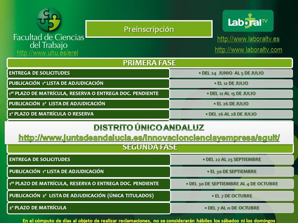 http://www.uhu.es/erel http://www.laboraltv.es http://www.laboraltv.comPreinscripciónPreinscripción PRIMERA FASE DEL 24 JUNIO AL 5 DE JULIODEL 24 JUNIO AL 5 DE JULIO ENTREGA DE SOLICITUDES EL 12 DE JULIOEL 12 DE JULIO PUBLICACIÓN 1ª LISTA DE ADJUDICACIÓN DEL 12 AL 15 DE JULIODEL 12 AL 15 DE JULIO 1 er PLAZO DE MATRÍCULA, RESERVA O ENTREGA DOC.