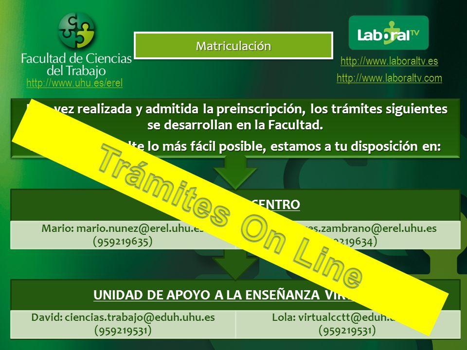 http://www.uhu.es/erel http://www.laboraltv.es http://www.laboraltv.comMatriculaciónMatriculación UNIDAD DE APOYO A LA ENSEÑANZA VIRTUAL David: ciencias.trabajo@eduh.uhu.es (959219531) Lola: virtualcctt@eduh.uhu.es (959219531) SECRETARIA CENTRO Mario: mario.nunez@erel.uhu.es (959219635) Loli: dolores.zambrano@erel.uhu.es (959219634) Una vez realizada y admitida la preinscripción, los trámites siguientes se desarrollan en la Facultad.