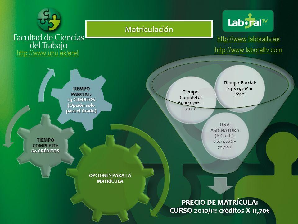 http://www.uhu.es/erel http://www.laboraltv.es http://www.laboraltv.comMatriculaciónMatriculación PRECIO DE MATRÍCULA: CURSO 2010/11: créditos X 11,70 UNA ASIGNATURA (6 Cred.): 6 X 11,70 = 70,20 Tiempo Completo: 60 x 11,70 = 702 Tiempo Parcial: 24 x 11,70 = 281