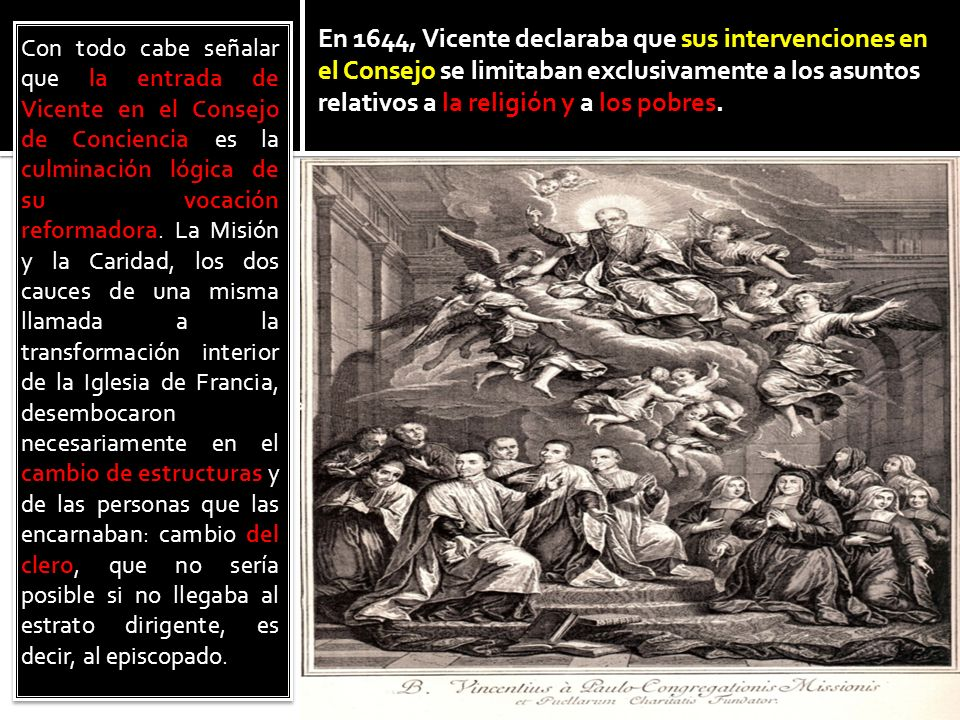 En 1644, Vicente declaraba que sus intervenciones en el Consejo se limitaban exclusivamente a los asuntos relativos a la religión y a los pobres.