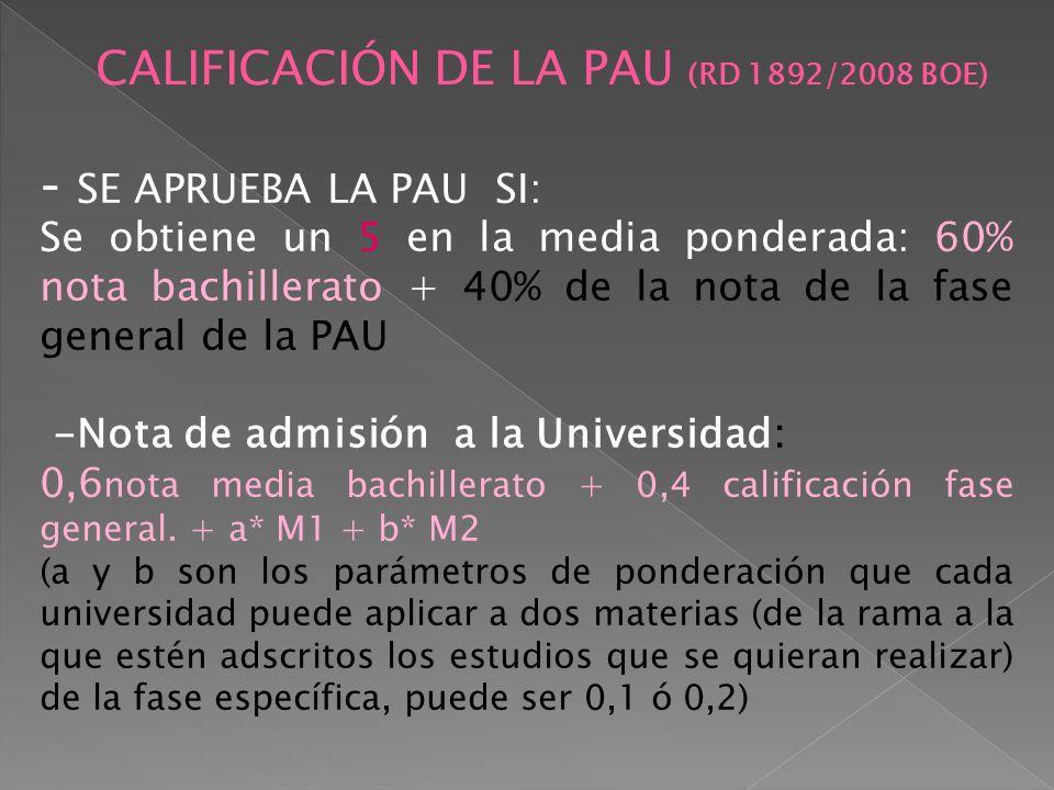 CALIFICACIÓN DE LA PAU (RD 1892/2008 BOE) - SE APRUEBA LA PAU SI: Se obtiene un 5 en la media ponderada: 60% nota bachillerato + 40% de la nota de la fase general de la PAU -Nota de admisión a la Universidad: 0,6 nota media bachillerato + 0,4 calificación fase general.